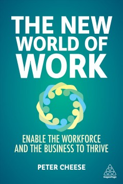 The new world of work : enable the workforce and the business to thrive by Cheese, Peter
