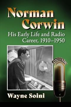 Norman Corwin : his early life and radio career, 1910-1950 by Soini, Wayne