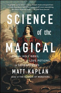 Science of the magical : from the holy grail to love potions to superpowers by Kaplan, Matt
