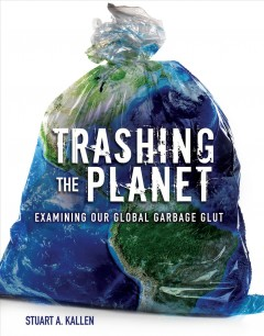 Trashing the planet : examining our global garbage glut by Kallen, Stuart A.