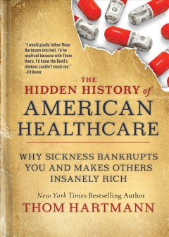 The hidden history of American healthcare : why sickness bankrupts you and makes others insanely rich by Hartmann, Thom