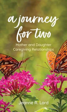 A journey for two : mother and daughter caregiving relationships by Lord, Jeanne R.