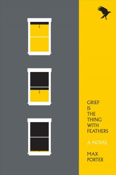 Grief is the thing with feathers : a novel by Porter, Max