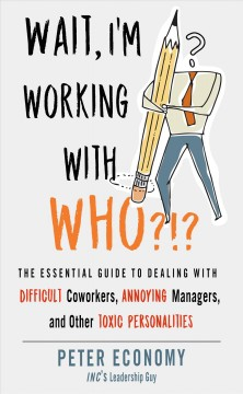 Wait, I'm working with who?!? : the essential guide to dealing with difficult coworkers, annoying managers, and other toxic personalities by Economy, Peter