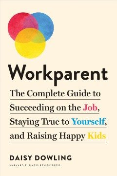 Workparent : the complete guide to succeeding on the job, staying true to yourself, and raising happy kids by Dowling, Daisy