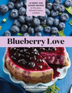 Blueberry love : 45 sweet and savory recipes for pies, jams, smoothies, sauces, and more by Graubart, Cynthia Stevens