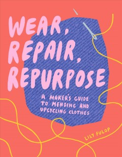 Wear, repair, repurpose : a maker's guide to mending and upcycling clothes by Fulop, Lily