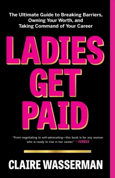 Ladies get paid : the ultimate guide to breaking barriers, owning your worth, and taking command of your career by Wasserman, Claire