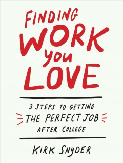 Finding work you love : three steps to getting your perfect job after college by Snyder, Kirk
